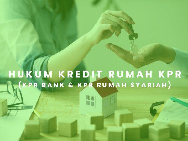 Hukum Kredit Rumah KPR  (KPR BANK & KPR Rumah Syariah)